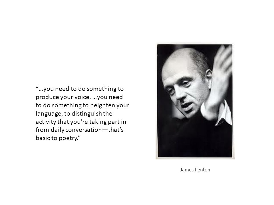 …you need to do something to produce your voice, …you need to do something to heighten your language, to distinguish the activity that you're taking part in from daily conversation—that's basic to poetry. James Fenton