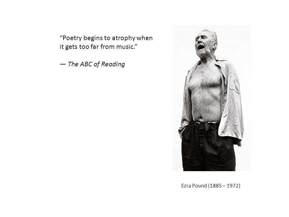 Ezra Pound (1885 – 1972) Poetry begins to atrophy when it gets too far from music. — The ABC of Reading