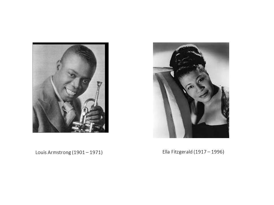Louis Armstrong (1901 – 1971) Ella Fitzgerald (1917 – 1996)