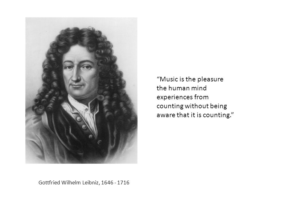 Gottfried Wilhelm Leibniz, 1646 - 1716 Music is the pleasure the human mind experiences from counting without being aware that it is counting.