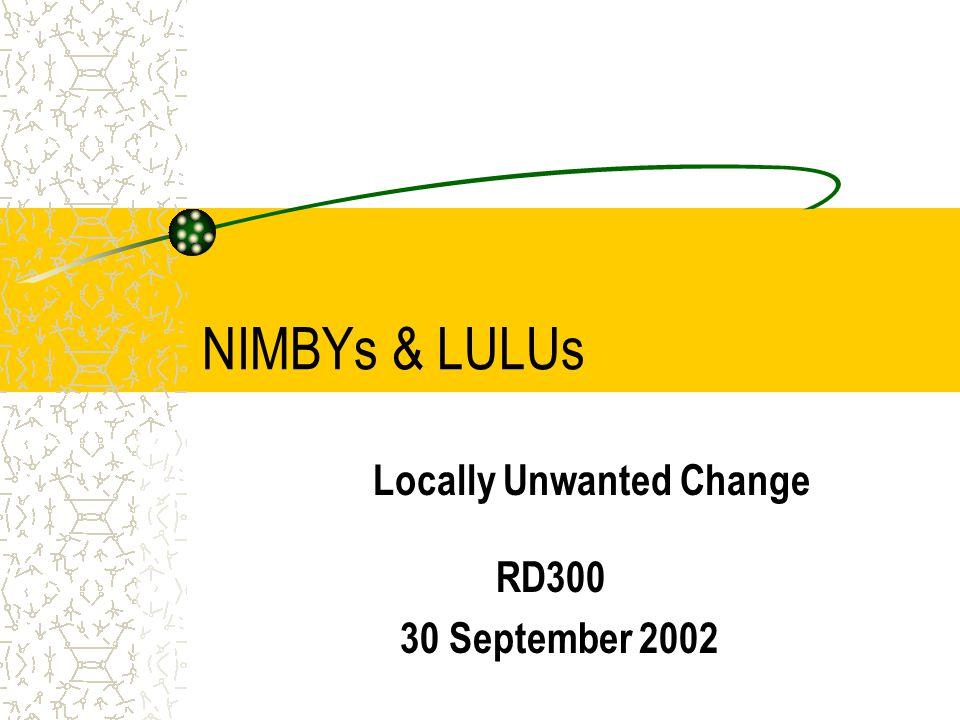 NIMBYs & LULUs Locally Unwanted Change RD300 30 September 2002