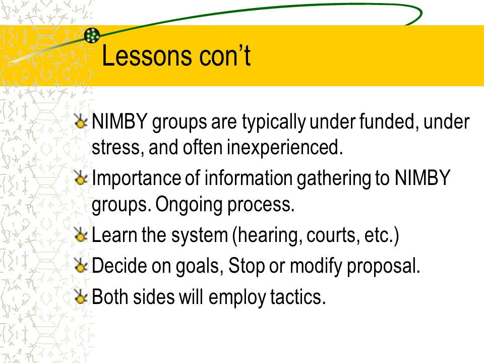 Lessons con't NIMBY groups are typically under funded, under stress, and often inexperienced. Importance of information gathering to NIMBY groups. Ong
