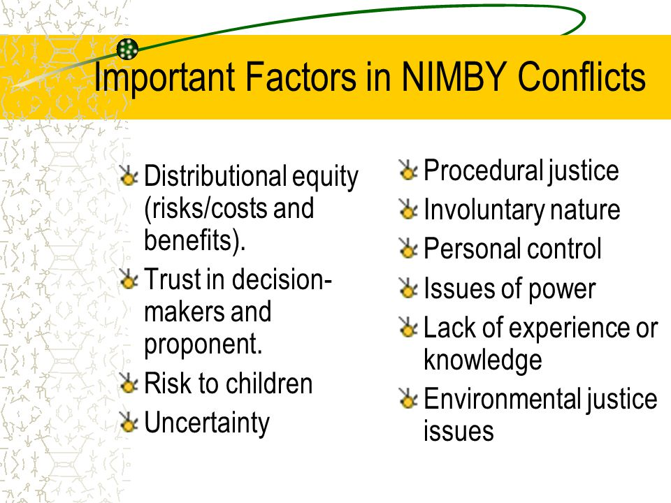 Important Factors in NIMBY Conflicts Distributional equity (risks/costs and benefits). Trust in decision- makers and proponent. Risk to children Uncer