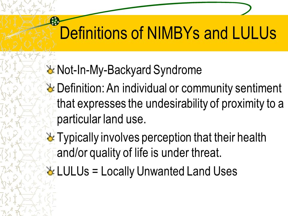 Definitions of NIMBYs and LULUs Not-In-My-Backyard Syndrome Definition: An individual or community sentiment that expresses the undesirability of proximity to a particular land use.