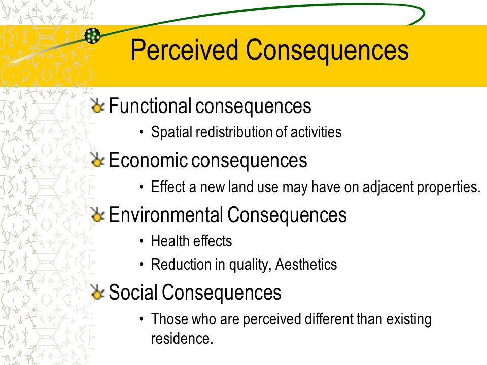 Perceived Consequences Functional consequences Spatial redistribution of activities Economic consequences Effect a new land use may have on adjacent p