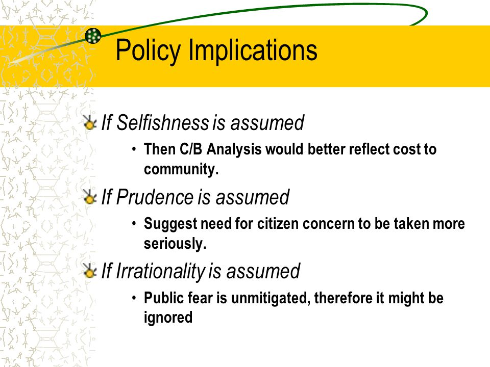 Policy Implications If Selfishness is assumed Then C/B Analysis would better reflect cost to community.