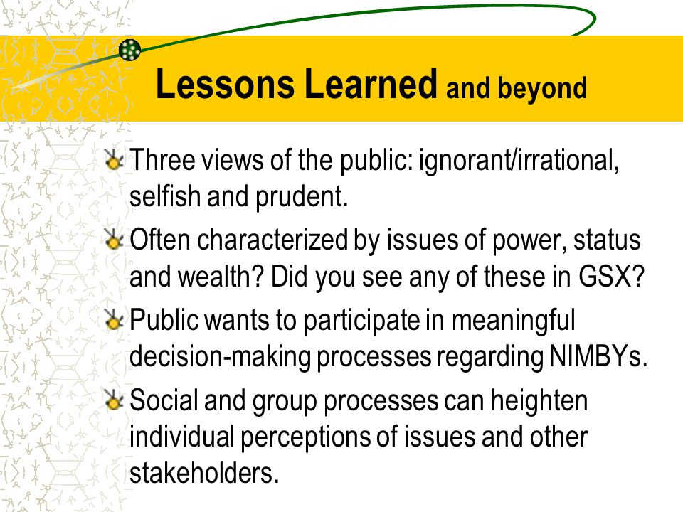 Lessons Learned and beyond Three views of the public: ignorant/irrational, selfish and prudent. Often characterized by issues of power, status and wea