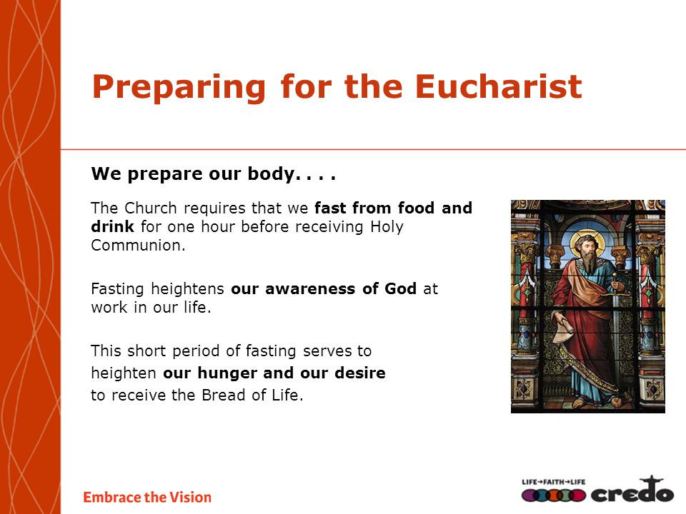 Preparing for the Eucharist We prepare our body.... The Church requires that we fast from food and drink for one hour before receiving Holy Communion.