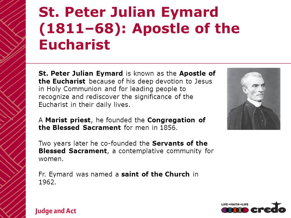 St. Peter Julian Eymard is known as the Apostle of the Eucharist because of his deep devotion to Jesus in Holy Communion and for leading people to rec
