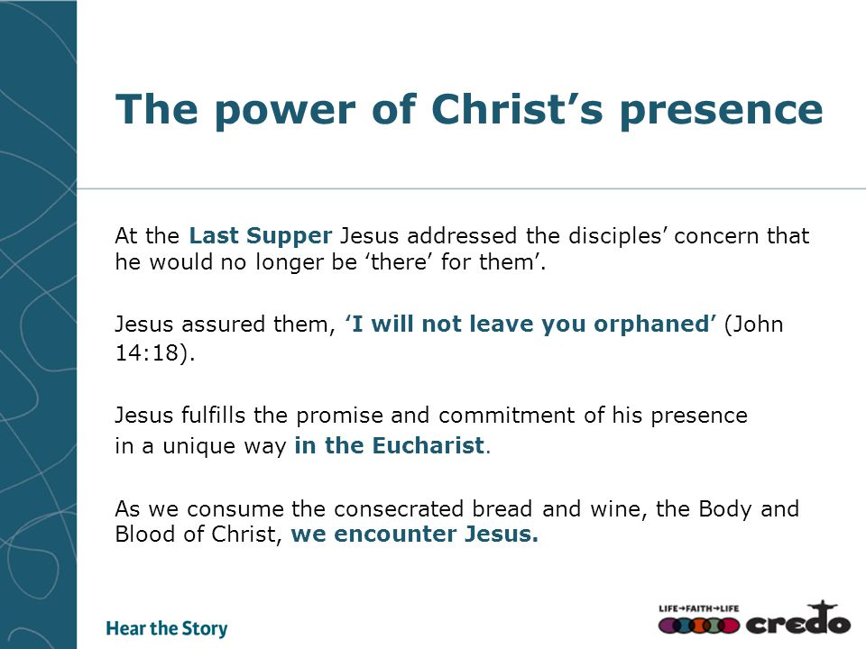 The power of Christ's presence At the Last Supper Jesus addressed the disciples' concern that he would no longer be 'there' for them'. Jesus assured t