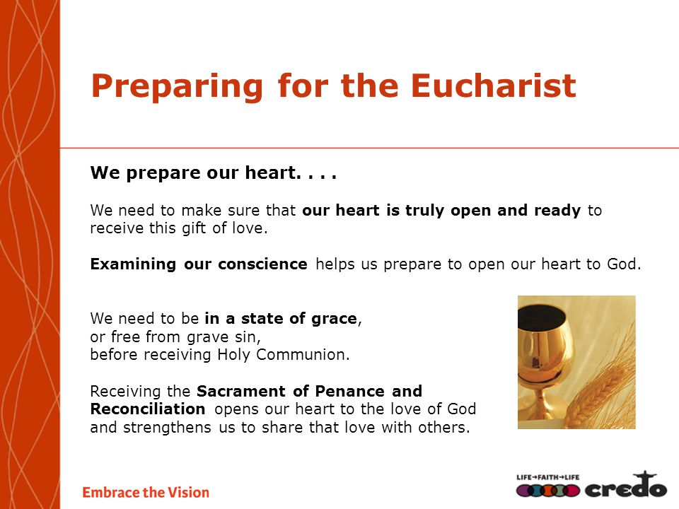 Preparing for the Eucharist We prepare our heart.... We need to make sure that our heart is truly open and ready to receive this gift of love. Examini
