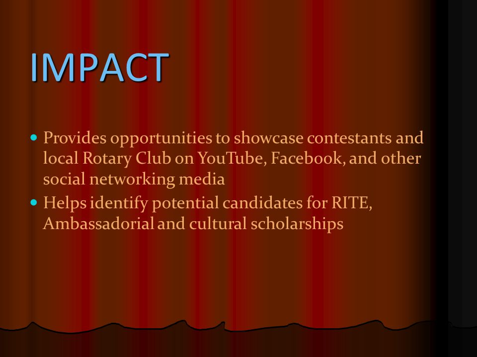 IMPACT Provides opportunities to showcase contestants and local Rotary Club on YouTube, Facebook, and other social networking media Helps identify potential candidates for RITE, Ambassadorial and cultural scholarships