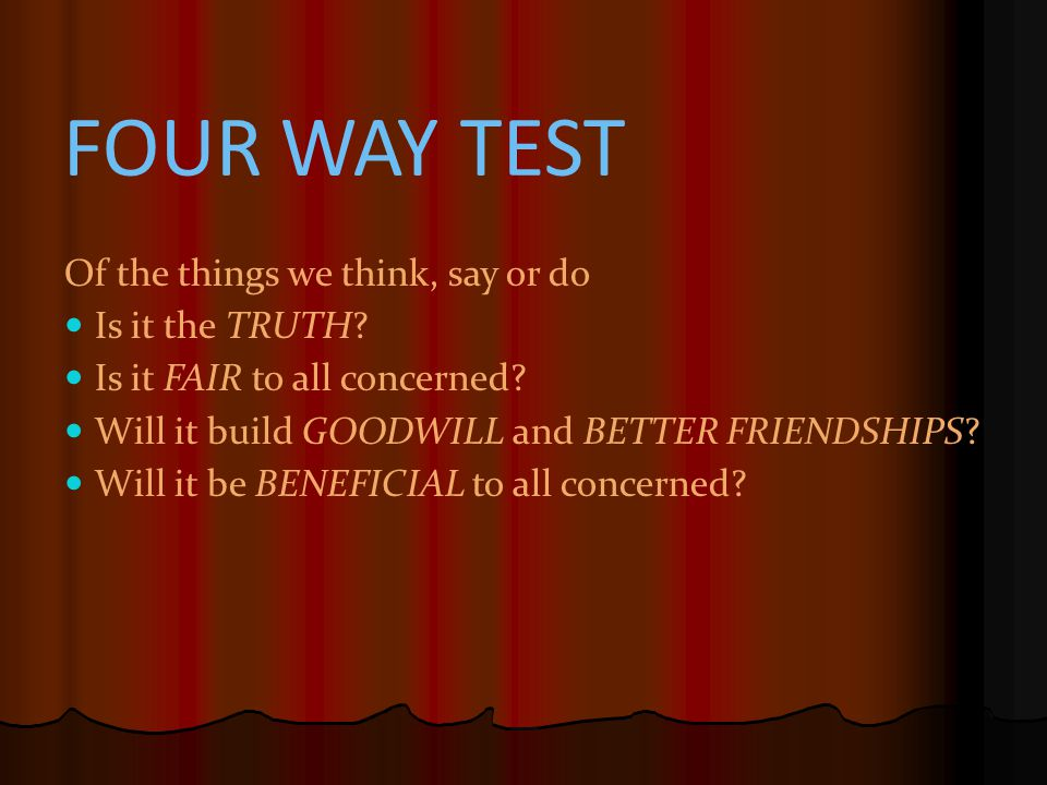 FOUR WAY TEST The 4-WAY TEST Of the things we think, say or do Is it the TRUTH.