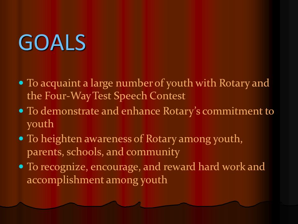 GOALS To acquaint a large number of youth with Rotary and the Four-Way Test Speech Contest To demonstrate and enhance Rotary's commitment to youth To