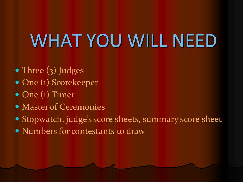 WHAT YOU WILL NEED WHAT YOU WILL NEED WHAT YOU WILL NEED WHAT YOU WILL NEED Three (3) Judges One (1) Scorekeeper One (1) Timer Master of Ceremonies St