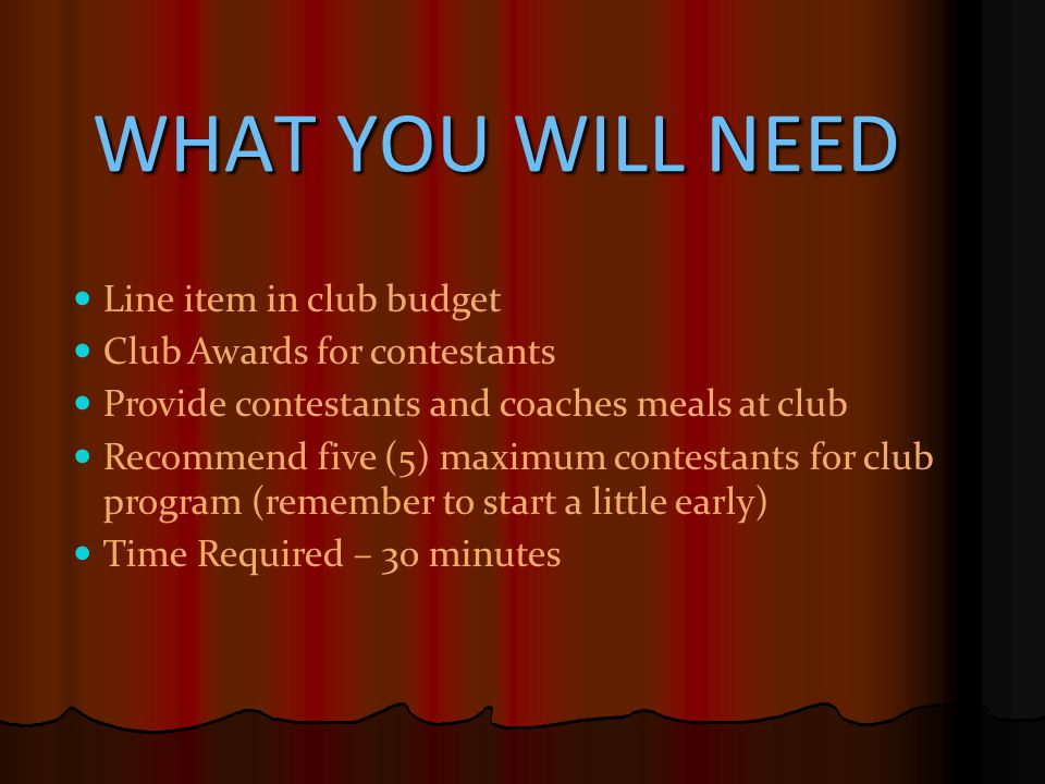 WHAT YOU WILL NEED Line item in club budget Club Awards for contestants Provide contestants and coaches meals at club Recommend five (5) maximum contestants for club program (remember to start a little early) Time Required – 30 minutes
