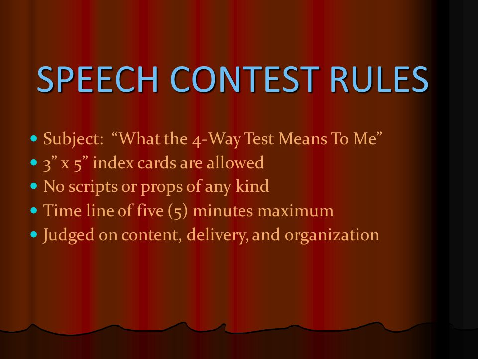 "SPEECH CONTEST RULES Subject: ""What the 4-Way Test Means To Me"" 3"" x 5"" index cards are allowed No scripts or props of any kind Time line of five (5)"