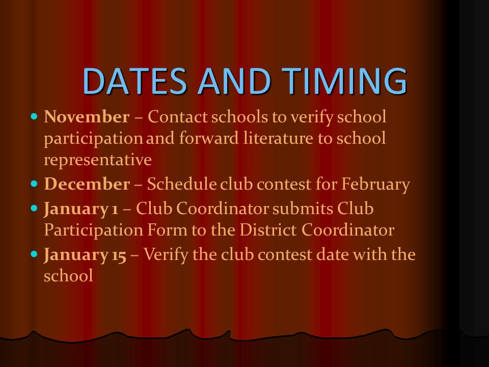 DATES AND TIMING November – Contact schools to verify school participation and forward literature to school representative December – Schedule club contest for February January 1 – Club Coordinator submits Club Participation Form to the District Coordinator January 15 – Verify the club contest date with the school