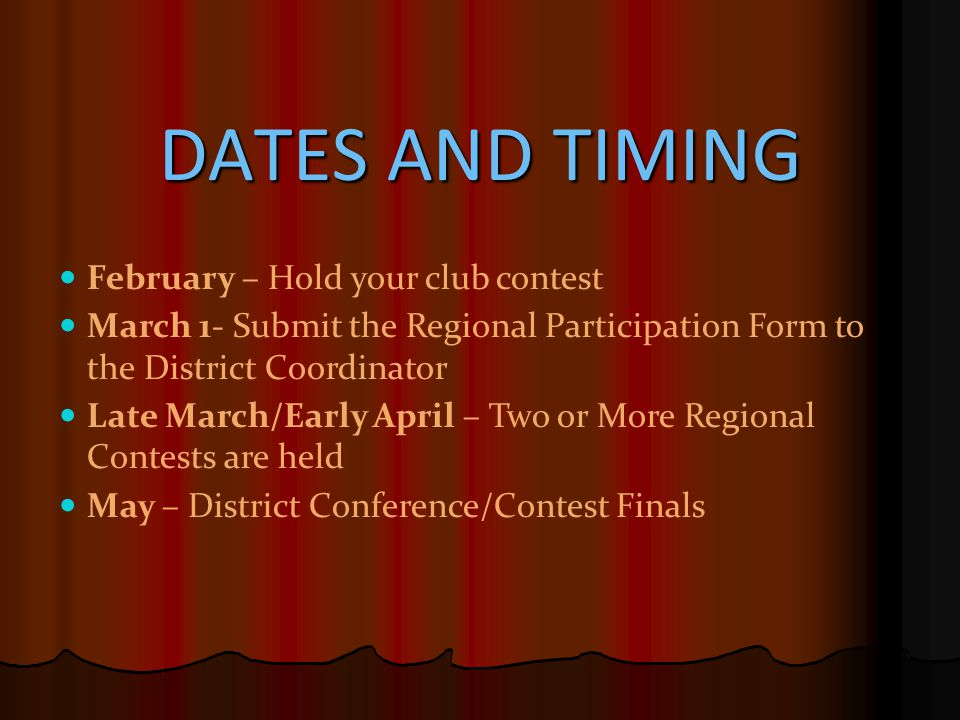 DATES AND TIMING February – Hold your club contest March 1- Submit the Regional Participation Form to the District Coordinator Late March/Early April – Two or More Regional Contests are held May – District Conference/Contest Finals