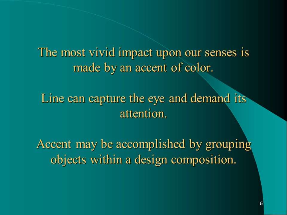 6 The most vivid impact upon our senses is made by an accent of color. Line can capture the eye and demand its attention. Accent may be accomplished b