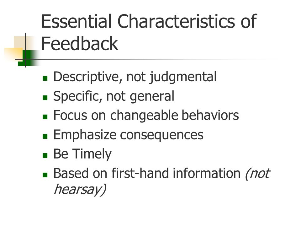 Essential Characteristics of Feedback Descriptive, not judgmental Specific, not general Focus on changeable behaviors Emphasize consequences Be Timely