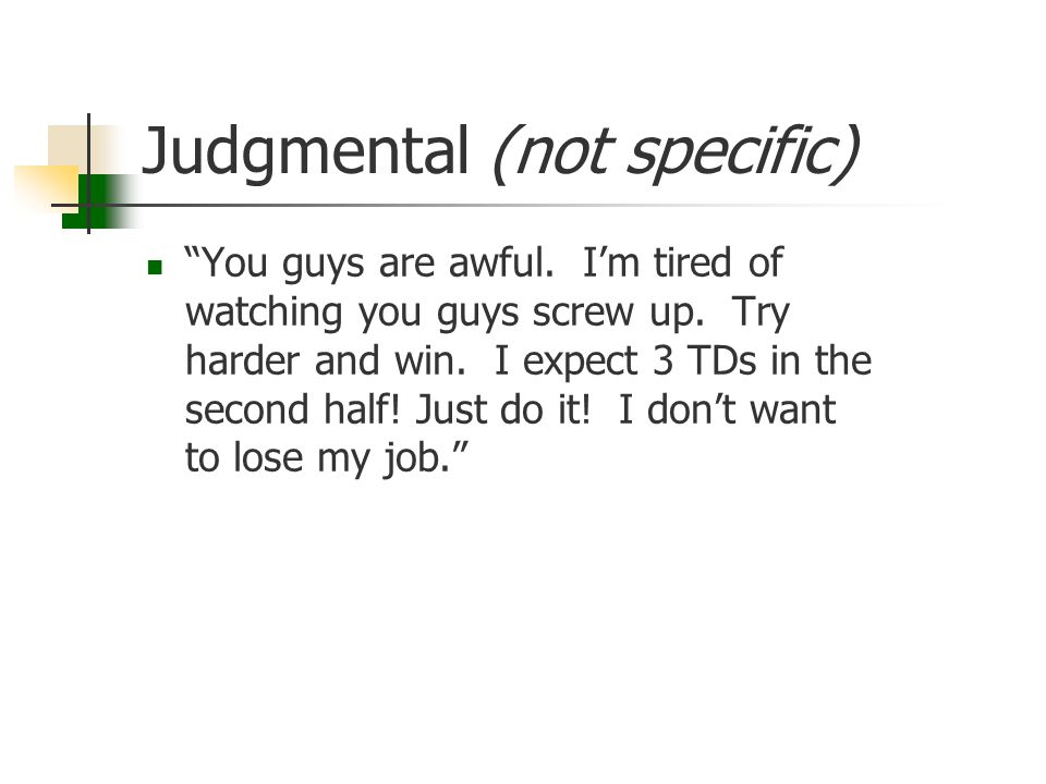 "Judgmental (not specific) ""You guys are awful. I'm tired of watching you guys screw up. Try harder and win. I expect 3 TDs in the second half! Just do"