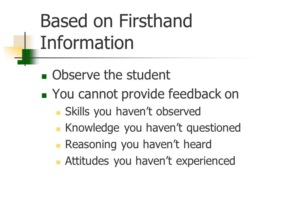 Based on Firsthand Information Observe the student You cannot provide feedback on Skills you haven't observed Knowledge you haven't questioned Reasoni