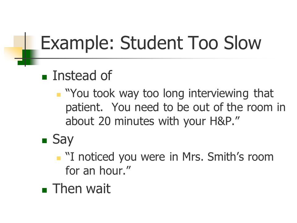 "Example: Student Too Slow Instead of ""You took way too long interviewing that patient. You need to be out of the room in about 20 minutes with your H&"