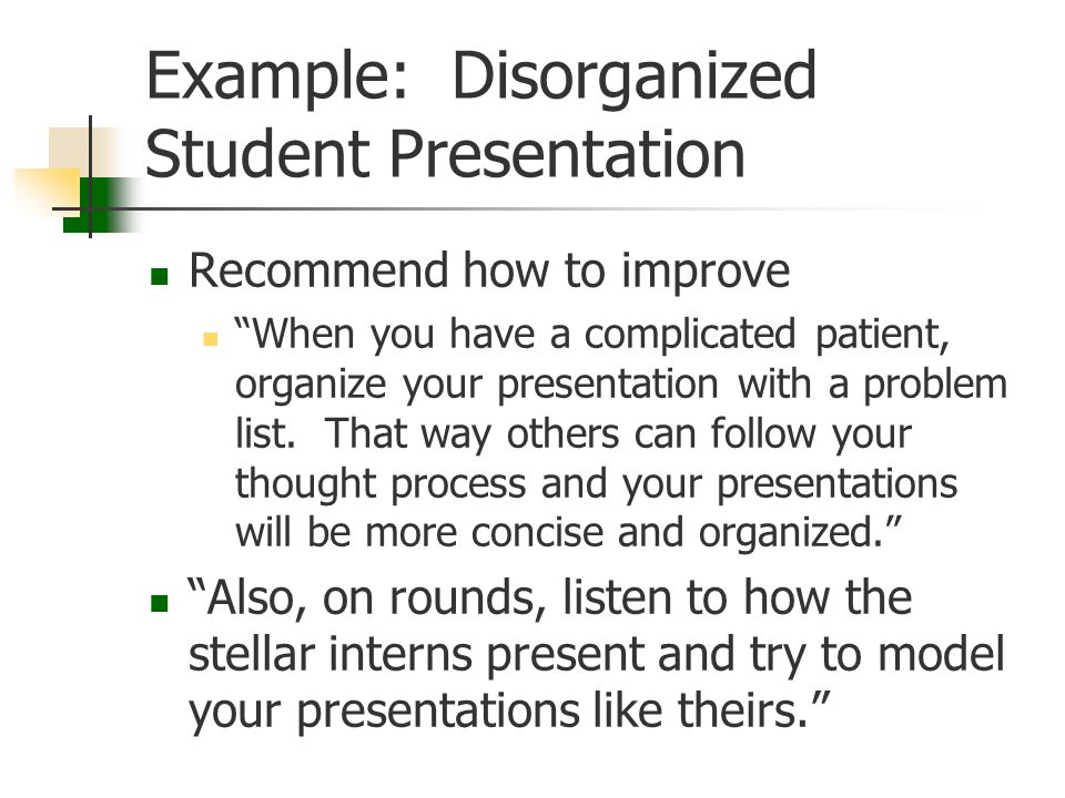 "Example: Disorganized Student Presentation Recommend how to improve ""When you have a complicated patient, organize your presentation with a problem li"