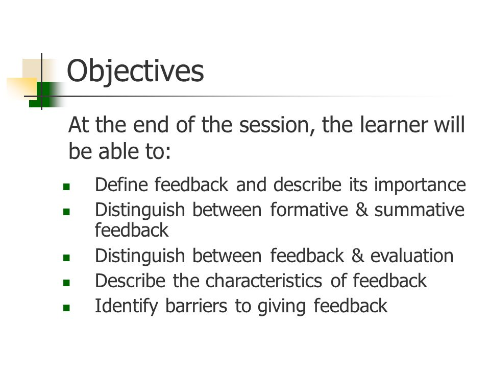 Objectives At the end of the session, the learner will be able to: Define feedback and describe its importance Distinguish between formative & summati