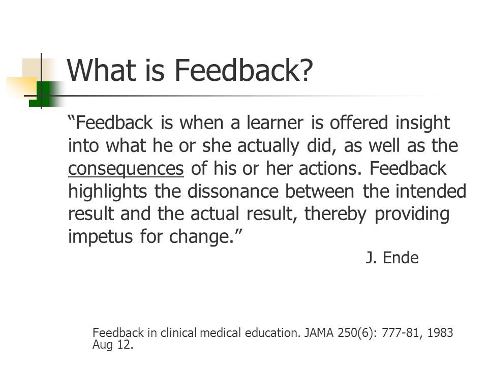 "What is Feedback? ""Feedback is when a learner is offered insight into what he or she actually did, as well as the consequences of his or her actions."