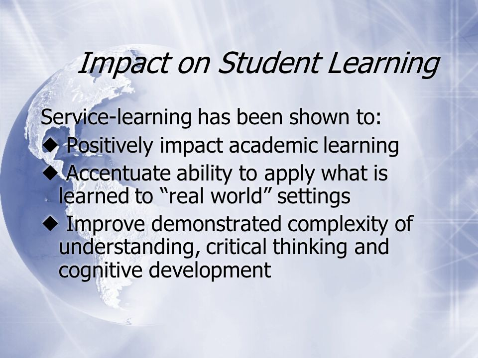 Impact on Student Learning Service-learning has been shown to:  Positively impact academic learning  Accentuate ability to apply what is learned to real world settings  Improve demonstrated complexity of understanding, critical thinking and cognitive development Service-learning has been shown to:  Positively impact academic learning  Accentuate ability to apply what is learned to real world settings  Improve demonstrated complexity of understanding, critical thinking and cognitive development