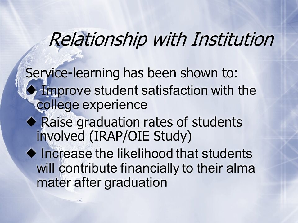 Relationship with Institution Service-learning has been shown to:  I mprove student satisfaction with the college experience  Raise graduation rates of students involved (IRAP/OIE Study)  Increase the likelihood that students will contribute financially to their alma mater after graduation Service-learning has been shown to:  I mprove student satisfaction with the college experience  Raise graduation rates of students involved (IRAP/OIE Study)  Increase the likelihood that students will contribute financially to their alma mater after graduation