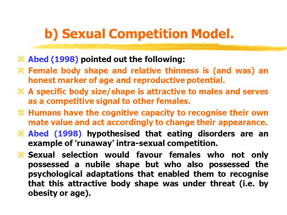 Sexual Competition Model continued zIt would thus be adaptive for females to monitor their own body size/shape and constantly compare this with surrounding females.
