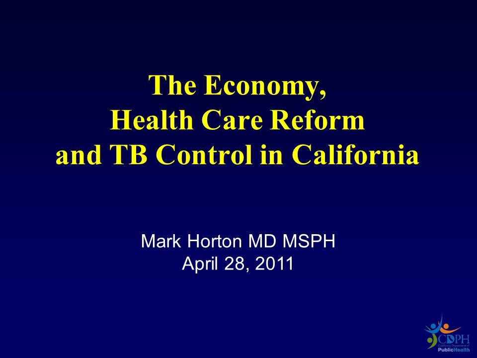 Mark Horton MD MSPH April 28, 2011 The Economy, Health Care Reform and TB Control in California