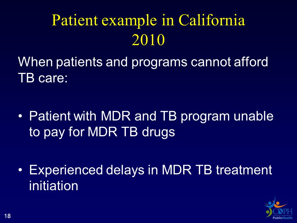 Patient example in California 2010 When patients and programs cannot afford TB care: Patient with MDR and TB program unable to pay for MDR TB drugs Experienced delays in MDR TB treatment initiation 18