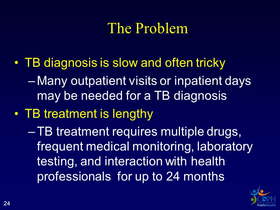 The Problem TB diagnosis is slow and often tricky –Many outpatient visits or inpatient days may be needed for a TB diagnosis TB treatment is lengthy –TB treatment requires multiple drugs, frequent medical monitoring, laboratory testing, and interaction with health professionals for up to 24 months 24