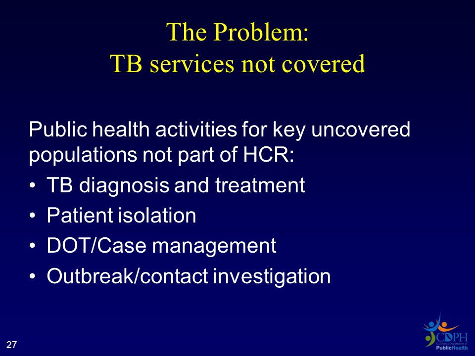 The Problem: TB services not covered Public health activities for key uncovered populations not part of HCR: TB diagnosis and treatment Patient isolation DOT/Case management Outbreak/contact investigation 27