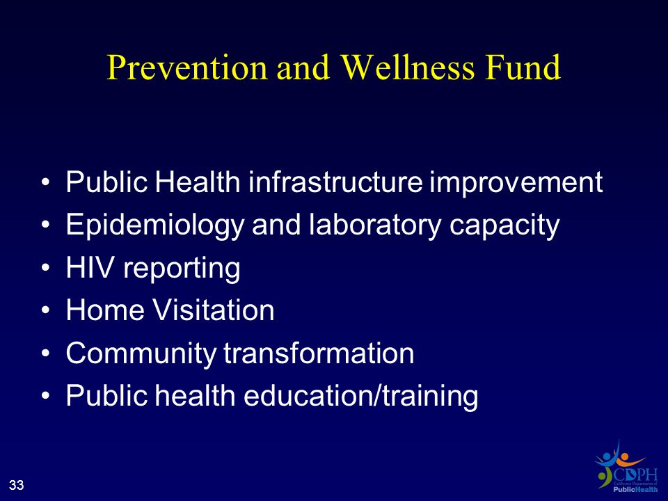 Prevention and Wellness Fund Public Health infrastructure improvement Epidemiology and laboratory capacity HIV reporting Home Visitation Community transformation Public health education/training 33
