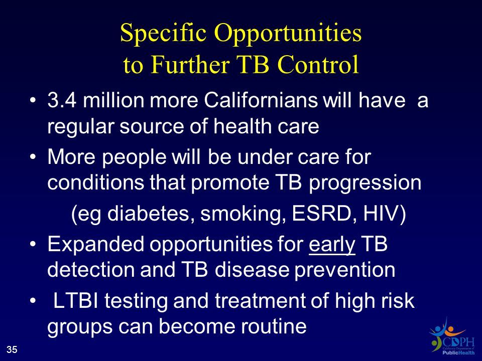 Specific Opportunities to Further TB Control 3.4 million more Californians will have a regular source of health care More people will be under care for conditions that promote TB progression (eg diabetes, smoking, ESRD, HIV) Expanded opportunities for early TB detection and TB disease prevention LTBI testing and treatment of high risk groups can become routine 35