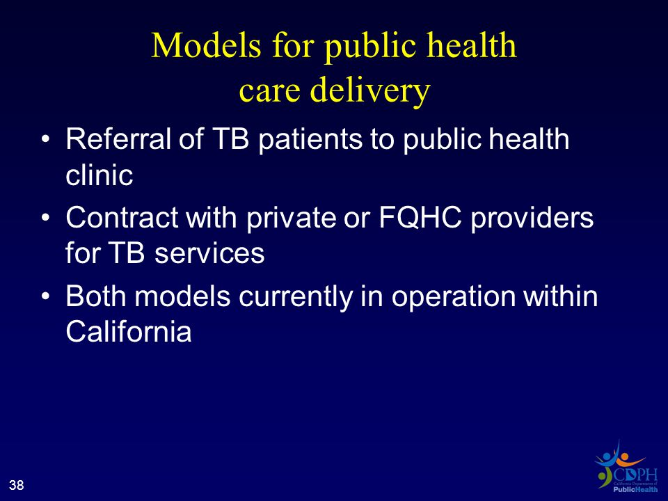 Models for public health care delivery Referral of TB patients to public health clinic Contract with private or FQHC providers for TB services Both models currently in operation within California 38