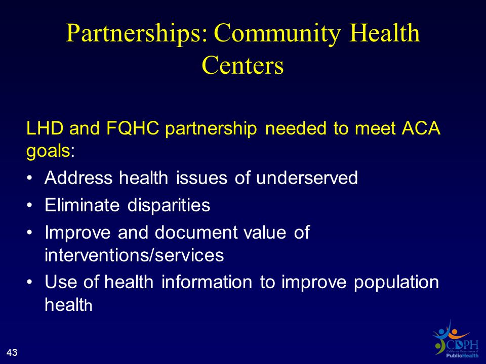 Partnerships: Community Health Centers LHD and FQHC partnership needed to meet ACA goals: Address health issues of underserved Eliminate disparities Improve and document value of interventions/services Use of health information to improve population healt h 43