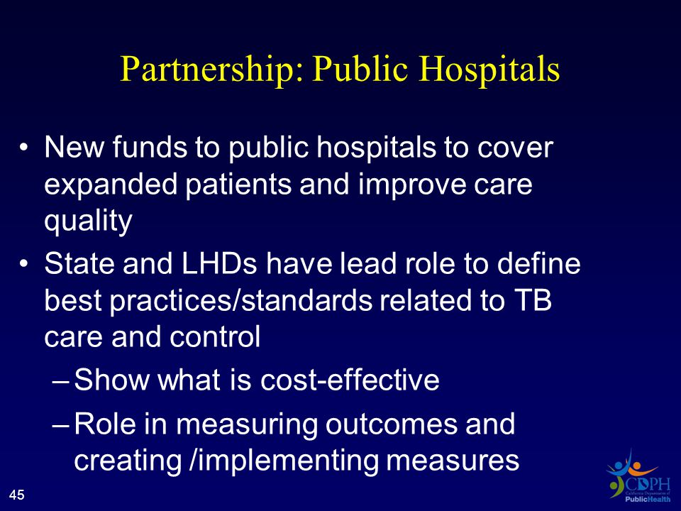 Partnership: Public Hospitals New funds to public hospitals to cover expanded patients and improve care quality State and LHDs have lead role to define best practices/standards related to TB care and control –Show what is cost-effective –Role in measuring outcomes and creating /implementing measures 45