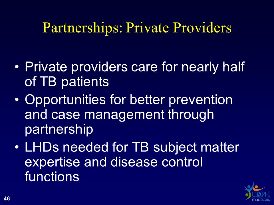 Partnerships: Private Providers Private providers care for nearly half of TB patients Opportunities for better prevention and case management through partnership LHDs needed for TB subject matter expertise and disease control functions 46