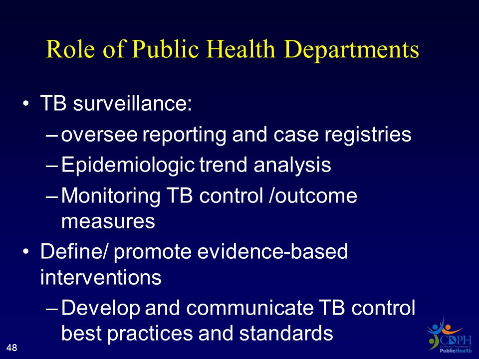 Role of Public Health Departments TB surveillance: –oversee reporting and case registries –Epidemiologic trend analysis –Monitoring TB control /outcome measures Define/ promote evidence-based interventions –Develop and communicate TB control best practices and standards 48