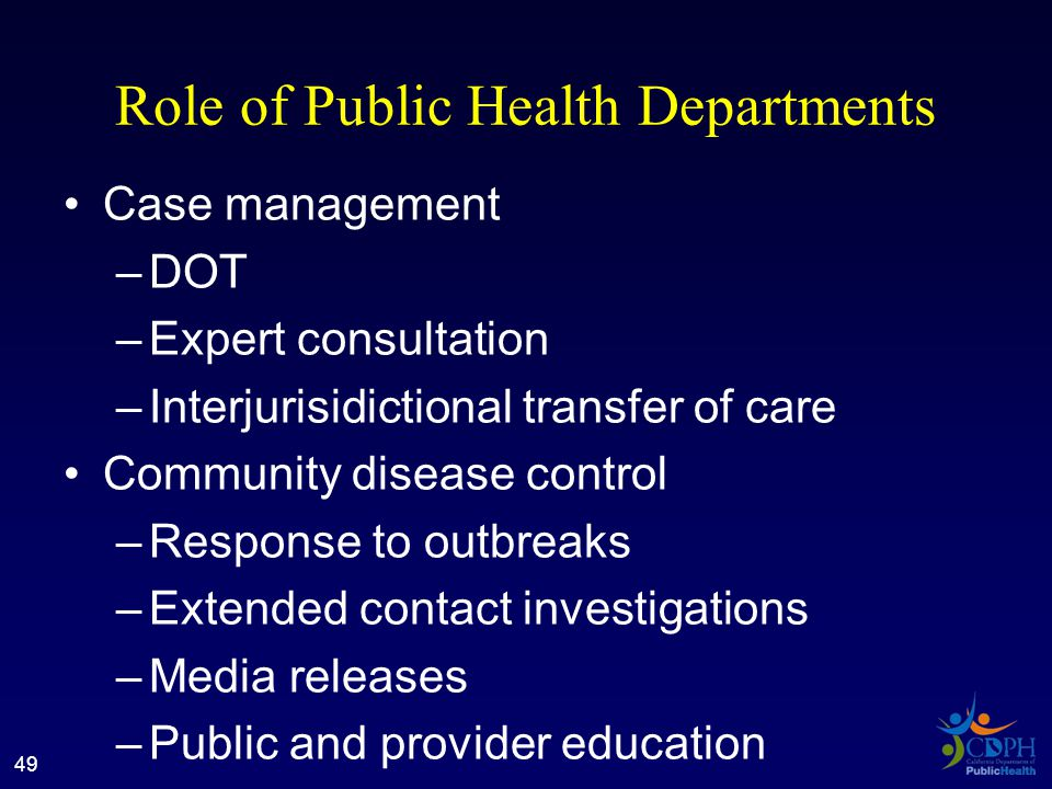 Role of Public Health Departments Case management –DOT –Expert consultation –Interjurisidictional transfer of care Community disease control –Response to outbreaks –Extended contact investigations –Media releases –Public and provider education 49