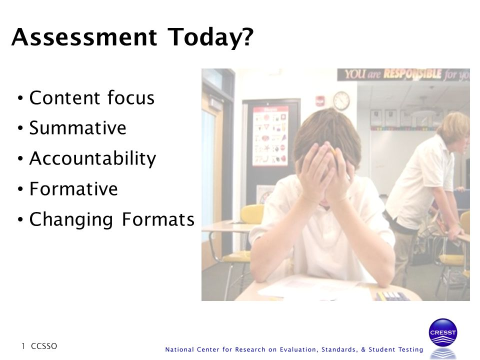 1 CCSSO Assessment Today? Content focus Summative Accountability Formative Changing Formats