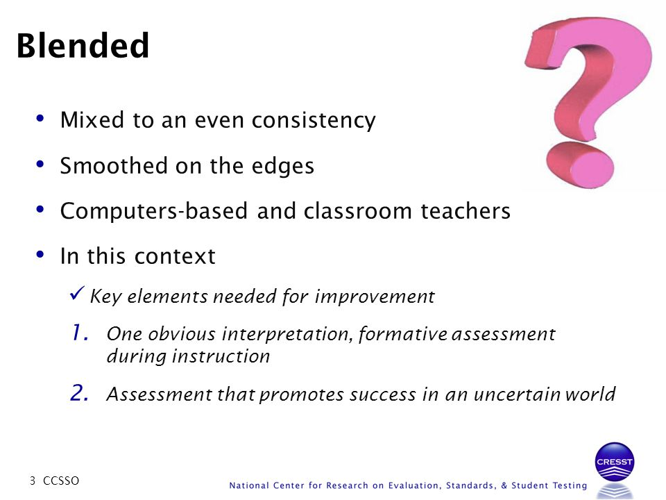 3 CCSSO Blended Mixed to an even consistency Smoothed on the edges Computers-based and classroom teachers In this context Key elements needed for impr