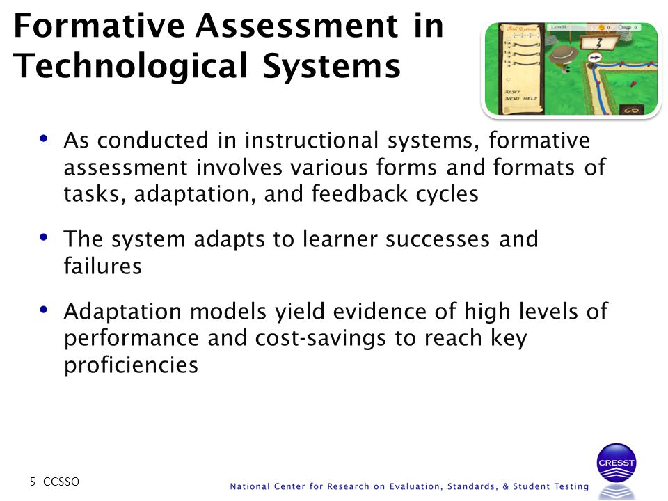 5 CCSSO Formative Assessment in Technological Systems As conducted in instructional systems, formative assessment involves various forms and formats o