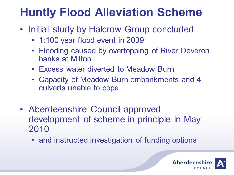 Huntly Flood Alleviation Scheme Initial study by Halcrow Group concluded 1:100 year flood event in 2009 Flooding caused by overtopping of River Deveron banks at Milton Excess water diverted to Meadow Burn Capacity of Meadow Burn embankments and 4 culverts unable to cope Aberdeenshire Council approved development of scheme in principle in May 2010 and instructed investigation of funding options